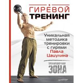 Гиревой тренинг. Уникальная методика тренировки с гирями Павла Цацулина