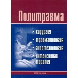 Политравма: хирургия, травматология, анестезиология, интенсивная терапия. Учебное издание для медицинских  ВУЗ-ов.